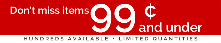Don't miss items 99 cents and under! Hundreds available, limited quantities.